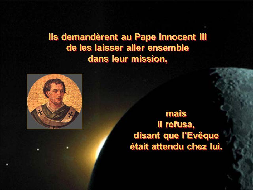Ils demandèrent au Pape Innocent III de les laisser aller ensemble dans leur mission, Ils demandèrent au Pape Innocent III de les laisser aller ensemble dans leur mission, mais il refusa, disant que lEvêque était attendu chez lui.