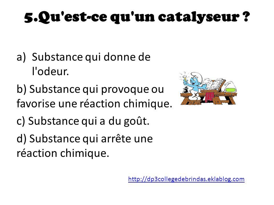 5.Qu est-ce qu un catalyseur .a)Substance qui donne de l odeur.