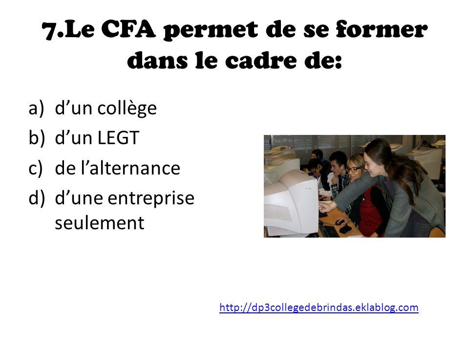 7.Le CFA permet de se former dans le cadre de: a)dun collège b)dun LEGT c)de lalternance d)dune entreprise seulement http://dp3collegedebrindas.eklablog.com