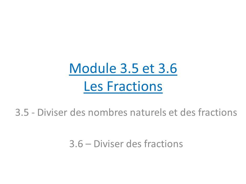 Module 3.5 et 3.6 Les Fractions 3.5 - Diviser des nombres naturels et des fractions 3.6 – Diviser des fractions