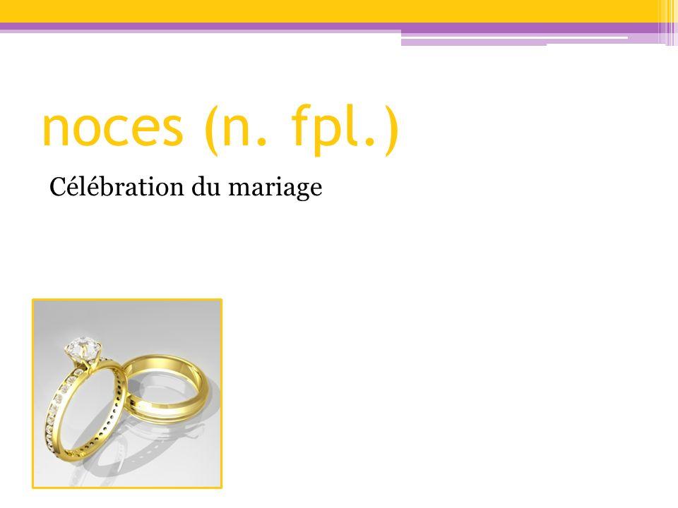 noces (n. fpl.) Célébration du mariage