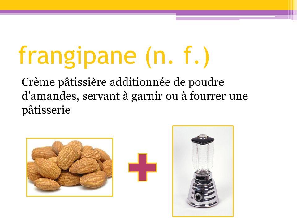 frangipane (n. f.) Crème pâtissière additionnée de poudre d'amandes, servant à garnir ou à fourrer une pâtisserie