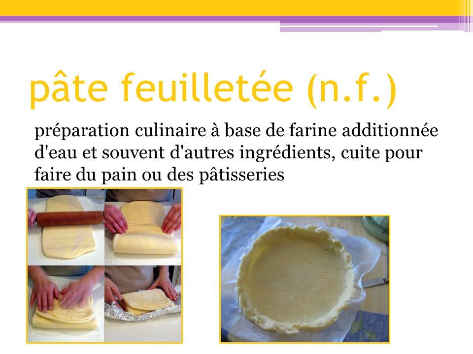 pâte feuilletée (n.f.) préparation culinaire à base de farine additionnée d'eau et souvent d'autres ingrédients, cuite pour faire du pain ou des pâtis