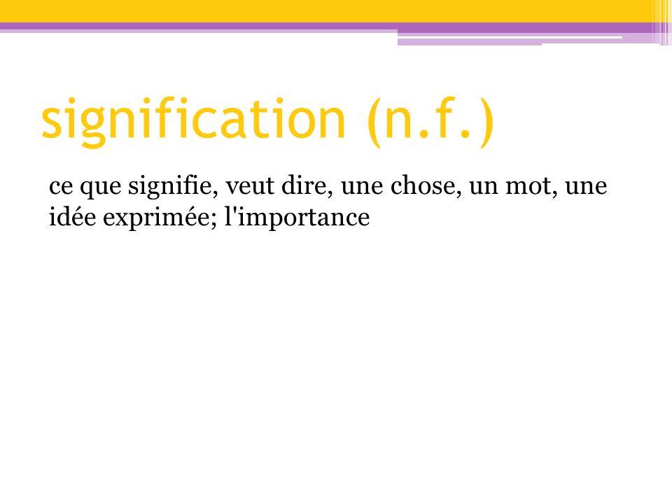 signification (n.f.) ce que signifie, veut dire, une chose, un mot, une idée exprimée; l'importance