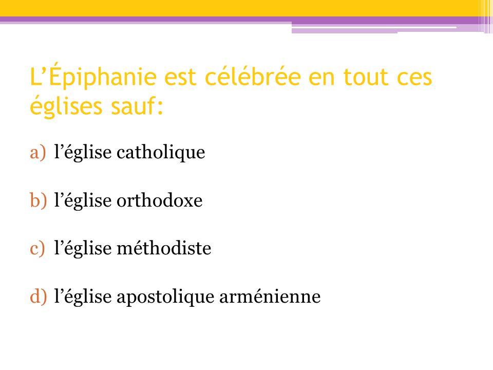 LÉpiphanie est célébrée en tout ces églises sauf: a)léglise catholique b)léglise orthodoxe c)léglise méthodiste d)léglise apostolique arménienne