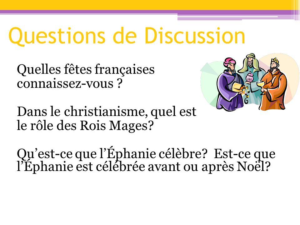 Questions de Discussion Quelles fêtes françaises connaissez-vous ? Dans le christianisme, quel est le rôle des Rois Mages? Quest-ce que lÉphanie célèb