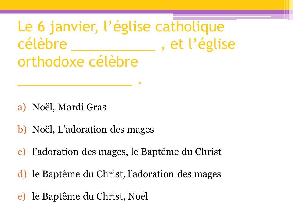 Le 6 janvier, léglise catholique célèbre ___________, et léglise orthodoxe célèbre _______________. a)Noël, Mardi Gras b)Noël, Ladoration des mages c)