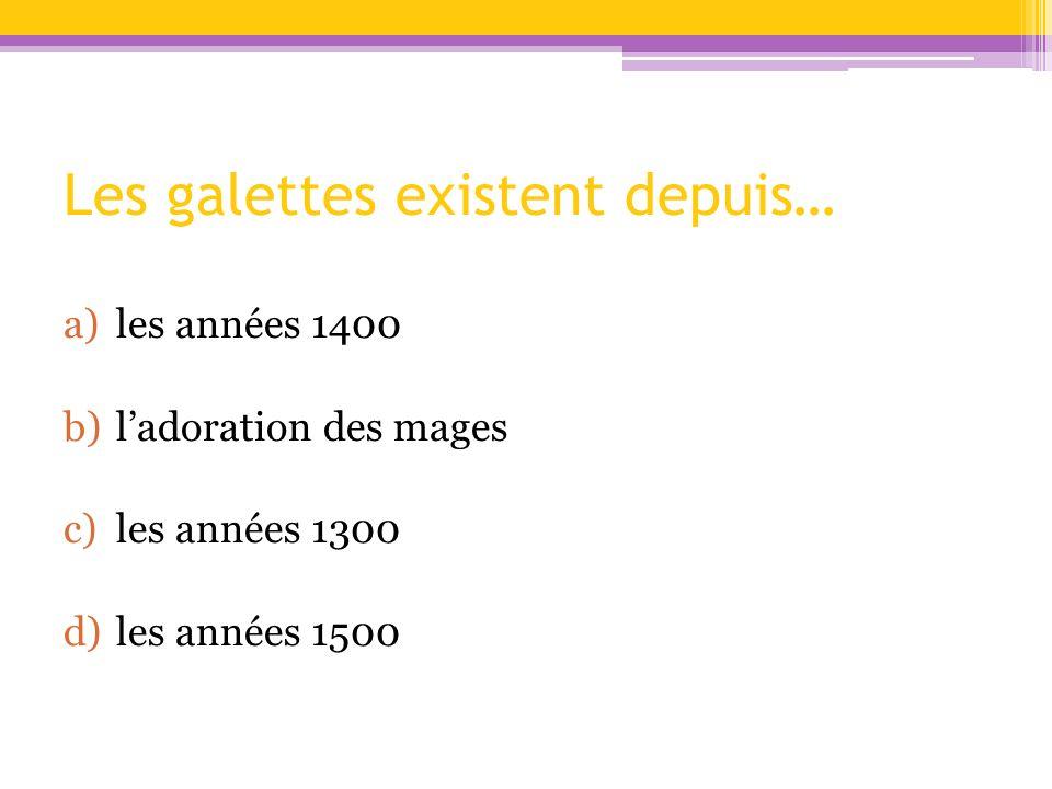 Les galettes existent depuis… a)les années 1400 b)ladoration des mages c)les années 1300 d)les années 1500