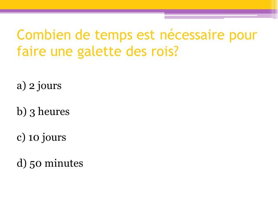 Combien de temps est nécessaire pour faire une galette des rois? a) 2 jours b) 3 heures c) 10 jours d) 50 minutes