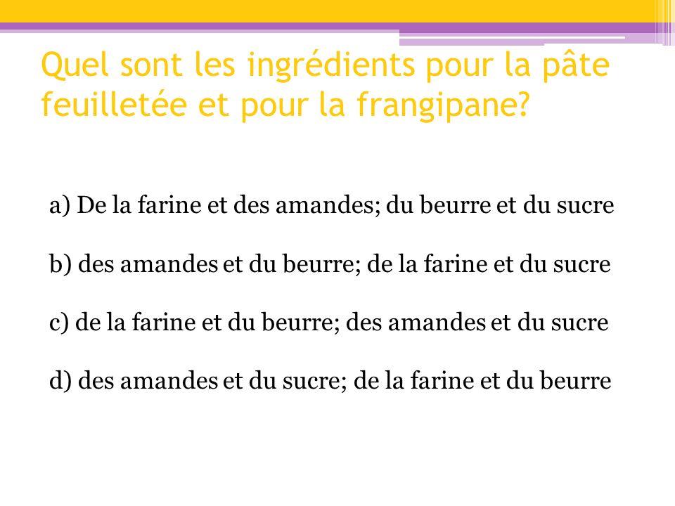 Quel sont les ingrédients pour la pâte feuilletée et pour la frangipane? a) De la farine et des amandes; du beurre et du sucre b) des amandes et du be