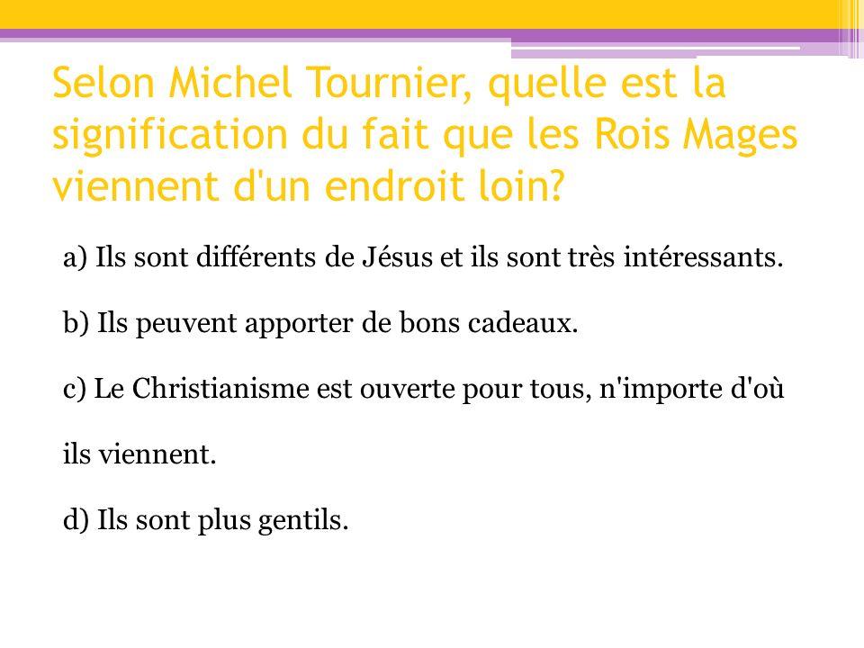 Selon Michel Tournier, quelle est la signification du fait que les Rois Mages viennent d'un endroit loin? a) Ils sont différents de Jésus et ils sont