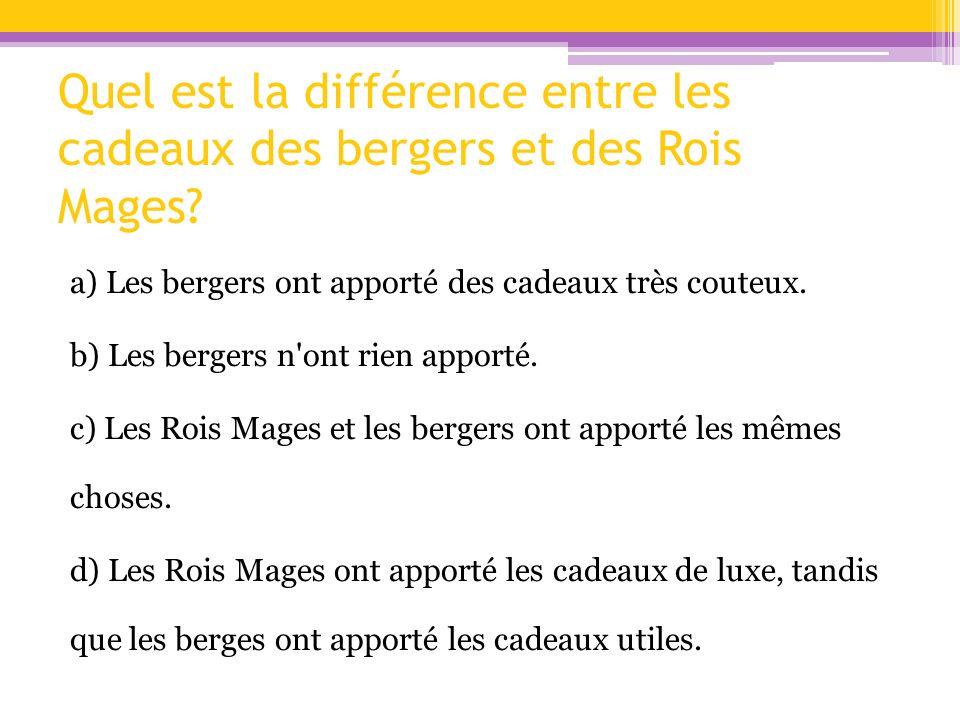 Quel est la différence entre les cadeaux des bergers et des Rois Mages? a) Les bergers ont apporté des cadeaux très couteux. b) Les bergers n'ont rien