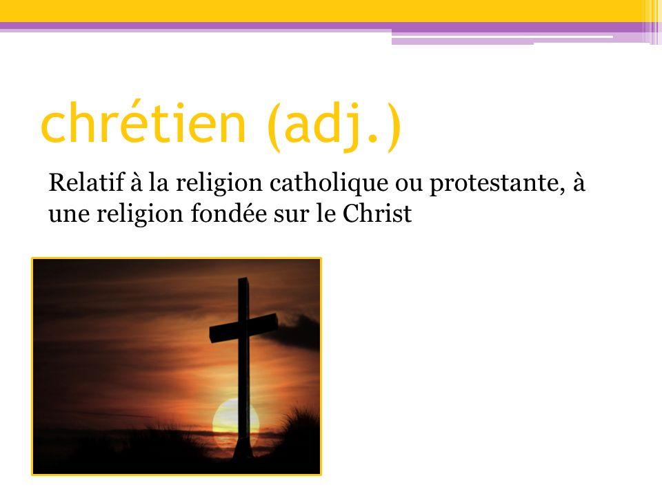 chrétien (adj.) Relatif à la religion catholique ou protestante, à une religion fondée sur le Christ