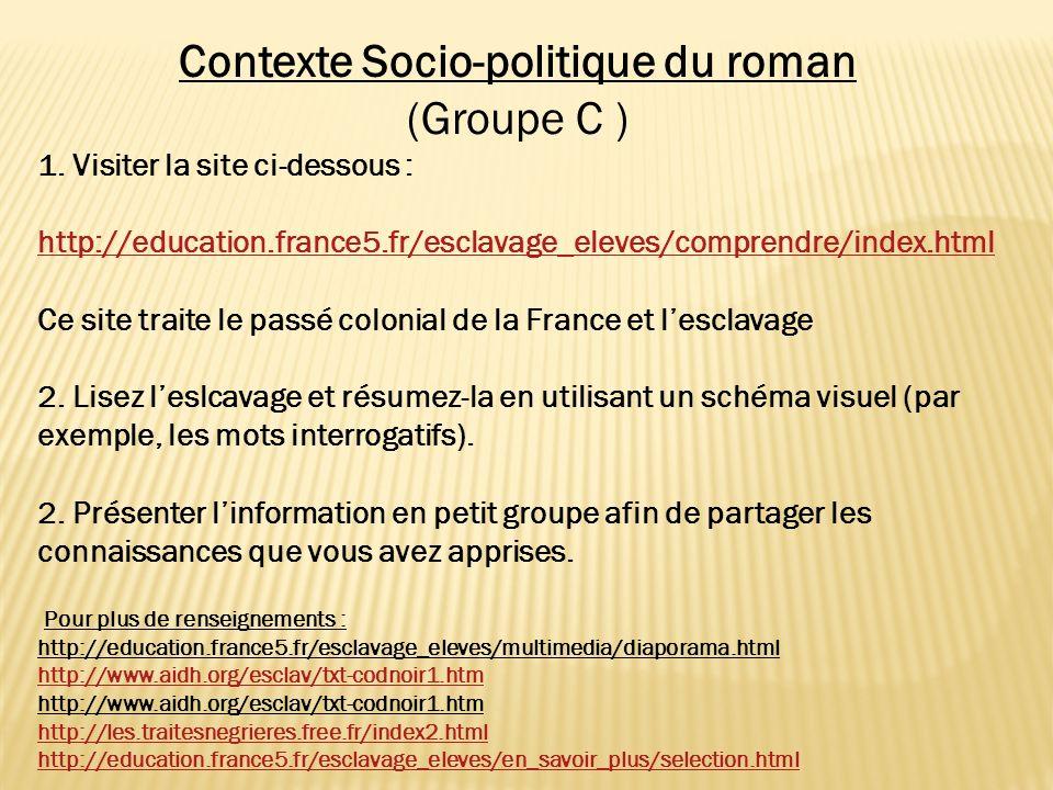 Contexte Socio-politique du roman (Groupe C ) 1. Visiter la site ci-dessous : http://education.france5.fr/esclavage_eleves/comprendre/index.html Ce si