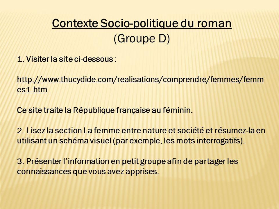 Contexte Socio-politique du roman (Groupe D) 1. Visiter la site ci-dessous : http://www.thucydide.com/realisations/comprendre/femmes/femm es1.htm Ce s