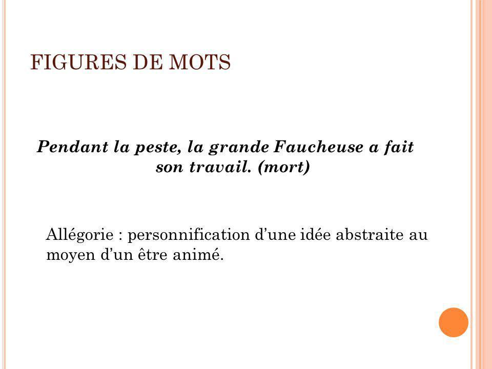 FIGURES DE MOTS Pendant la peste, la grande Faucheuse a fait son travail. (mort) Allégorie : personnification dune idée abstraite au moyen dun être an