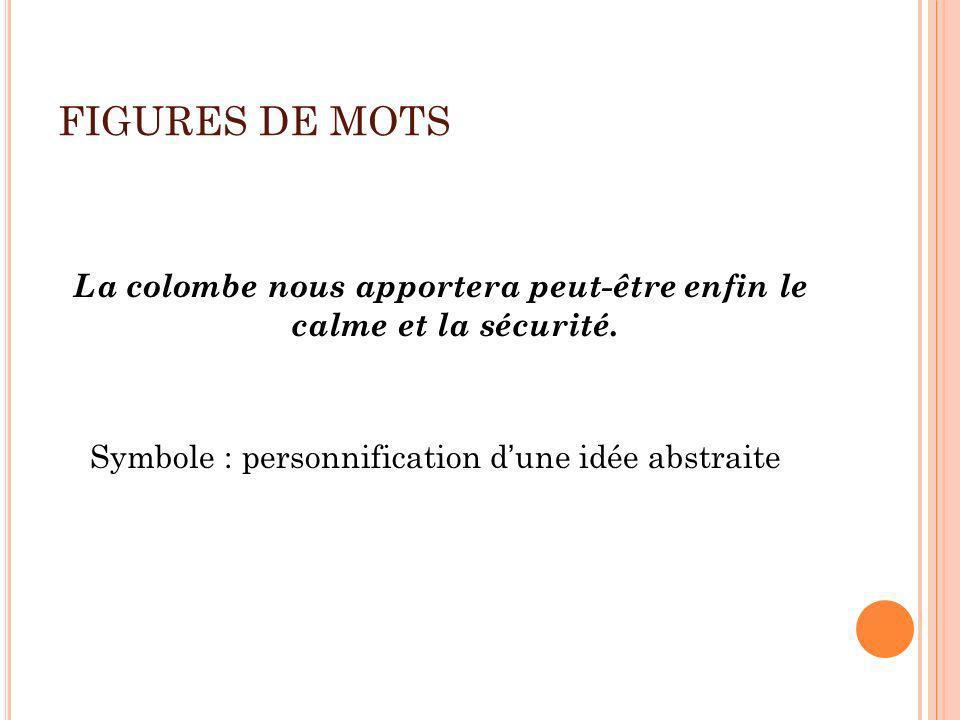 FIGURES DE MOTS La colombe nous apportera peut-être enfin le calme et la sécurité. Symbole : personnification dune idée abstraite