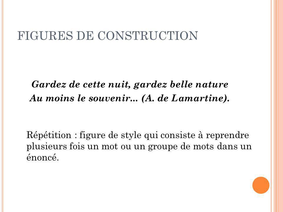 FIGURES DE CONSTRUCTION Gardez de cette nuit, gardez belle nature Au moins le souvenir... (A. de Lamartine). Répétition : figure de style qui consiste