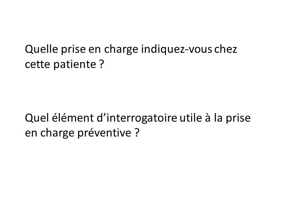 Quelle prise en charge indiquez-vous chez cette patiente ? Quel élément dinterrogatoire utile à la prise en charge préventive ?