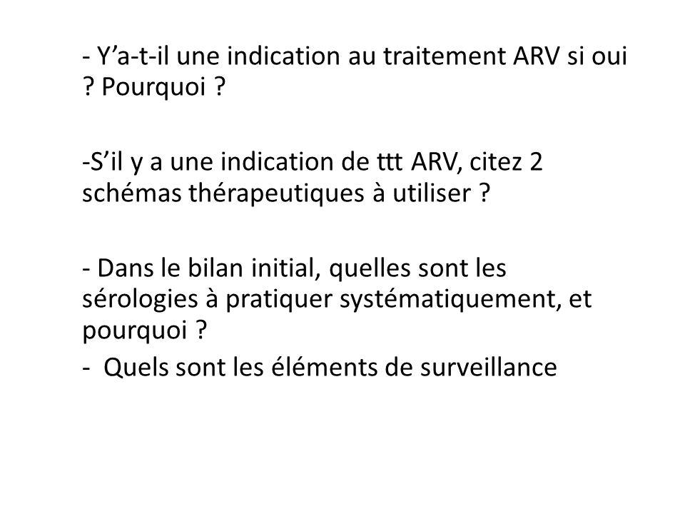- Ya-t-il une indication au traitement ARV si oui ? Pourquoi ? -Sil y a une indication de ttt ARV, citez 2 schémas thérapeutiques à utiliser ? - Dans