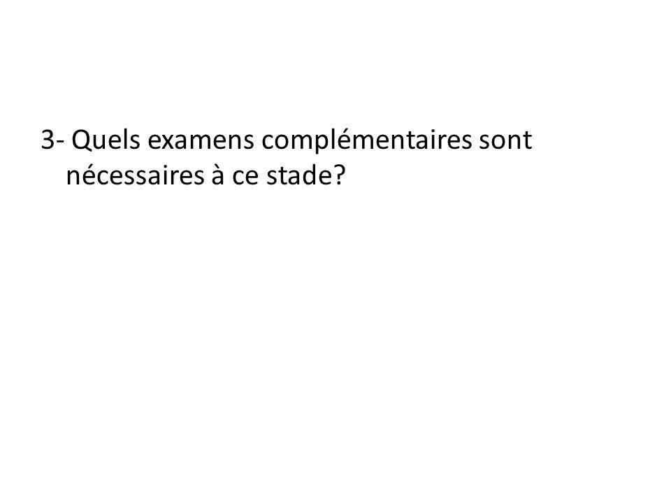 3- Quels examens complémentaires sont nécessaires à ce stade?