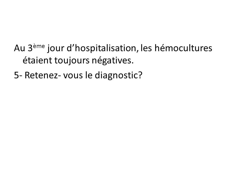 Au 3 ème jour dhospitalisation, les hémocultures étaient toujours négatives. 5- Retenez- vous le diagnostic?