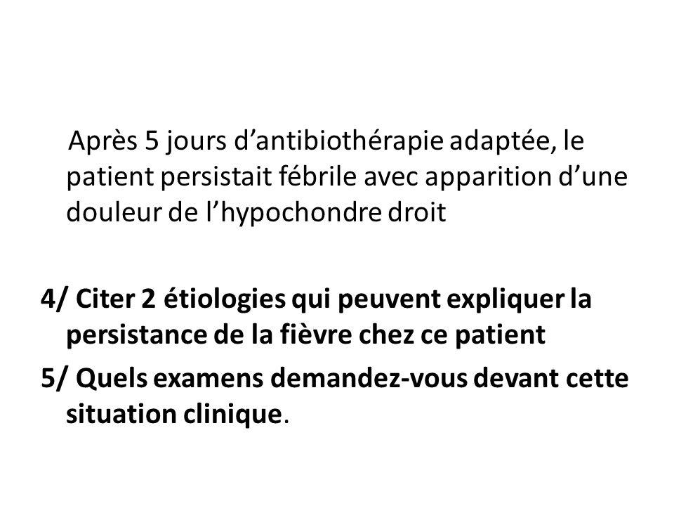 Après 5 jours dantibiothérapie adaptée, le patient persistait fébrile avec apparition dune douleur de lhypochondre droit 4/ Citer 2 étiologies qui peu