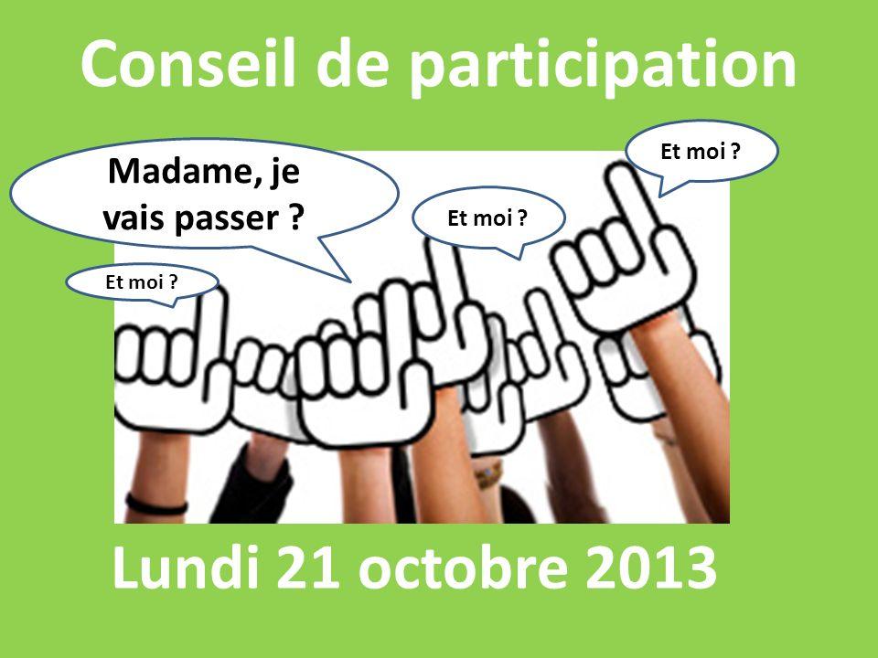 Conseil de participation Lundi 21 octobre 2013 Madame, je vais passer Et moi