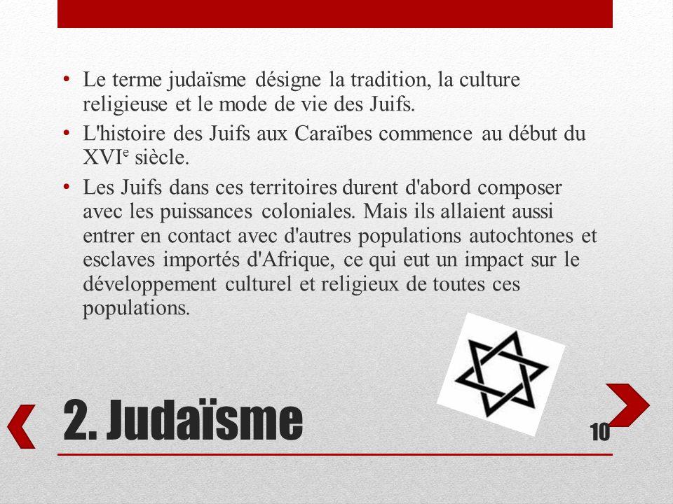 2. Judaïsme Le terme judaïsme désigne la tradition, la culture religieuse et le mode de vie des Juifs. L'histoire des Juifs aux Caraïbes commence au d