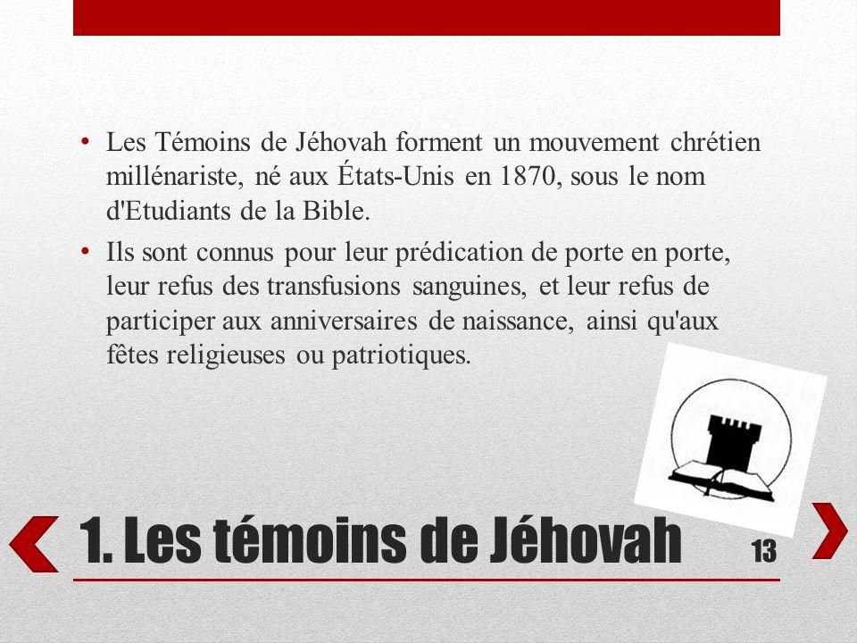 1. Les témoins de Jéhovah Les Témoins de Jéhovah forment un mouvement chrétien millénariste, né aux États-Unis en 1870, sous le nom d'Etudiants de la