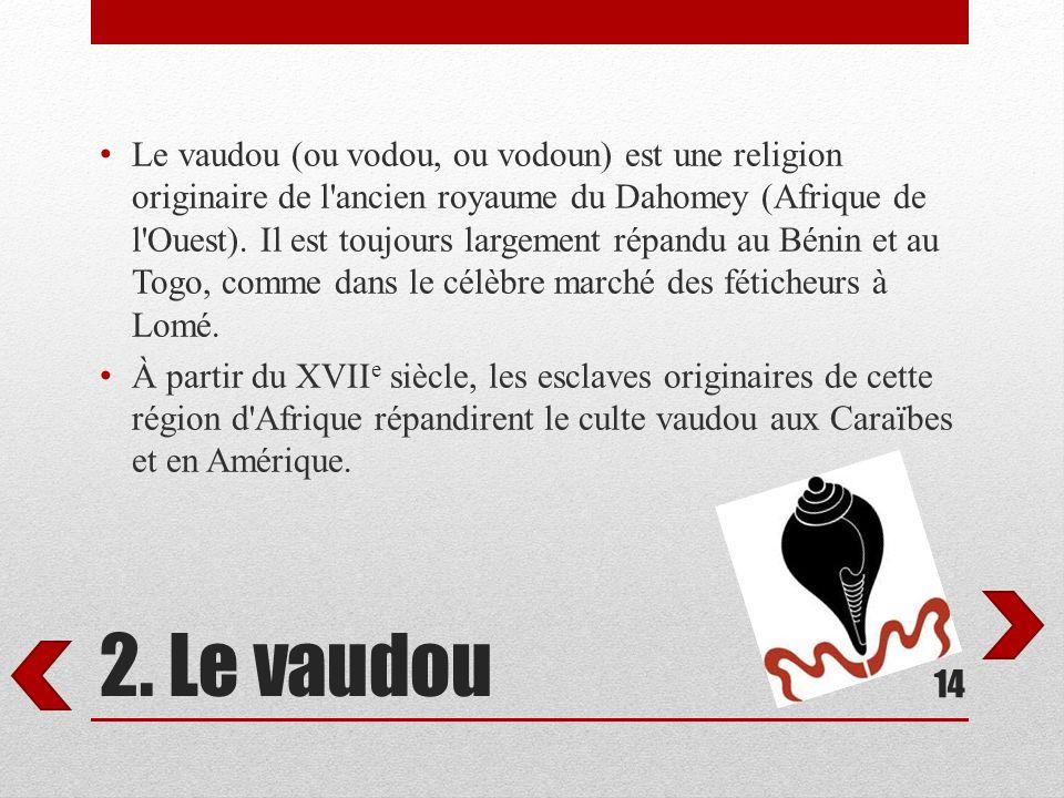 2. Le vaudou Le vaudou (ou vodou, ou vodoun) est une religion originaire de l'ancien royaume du Dahomey (Afrique de l'Ouest). Il est toujours largemen