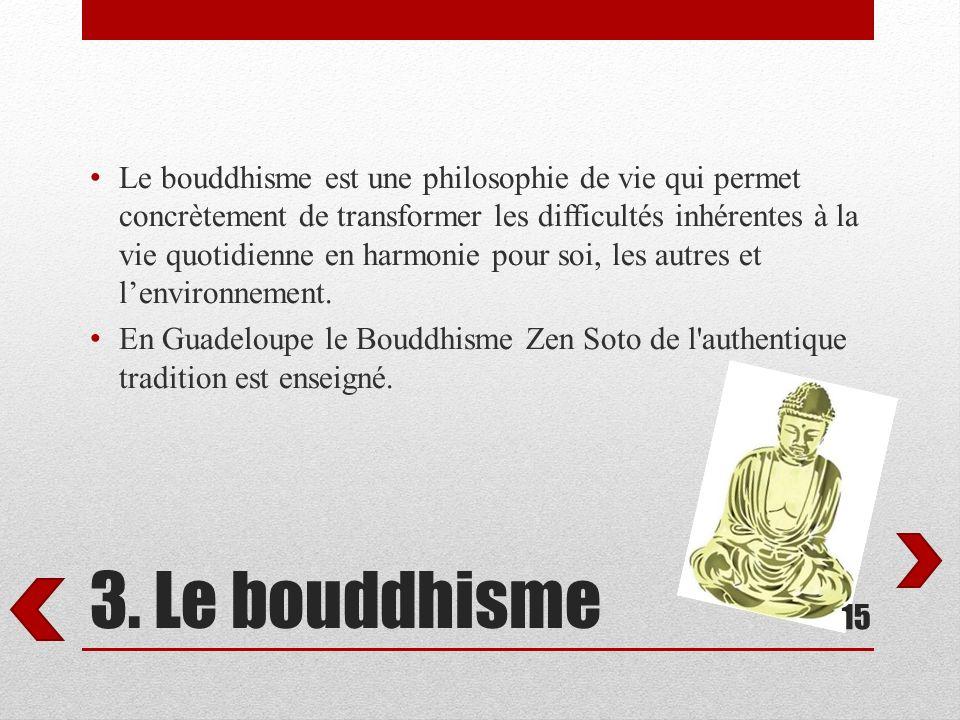 3. Le bouddhisme Le bouddhisme est une philosophie de vie qui permet concrètement de transformer les difficultés inhérentes à la vie quotidienne en ha