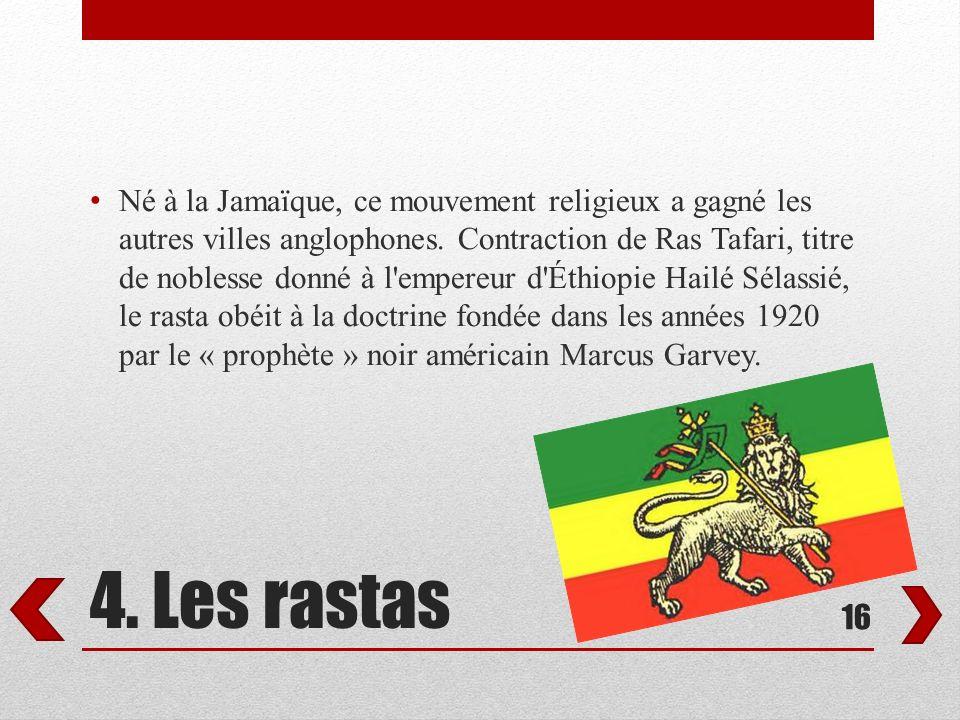 4. Les rastas Né à la Jamaïque, ce mouvement religieux a gagné les autres villes anglophones. Contraction de Ras Tafari, titre de noblesse donné à l'e