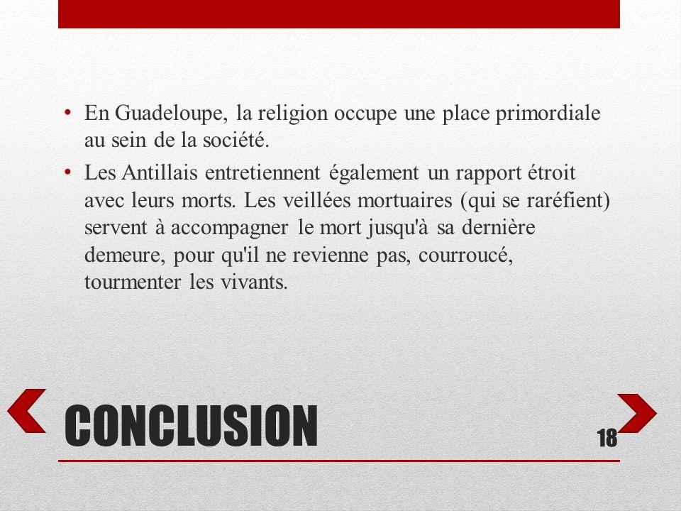 CONCLUSION En Guadeloupe, la religion occupe une place primordiale au sein de la société. Les Antillais entretiennent également un rapport étroit avec