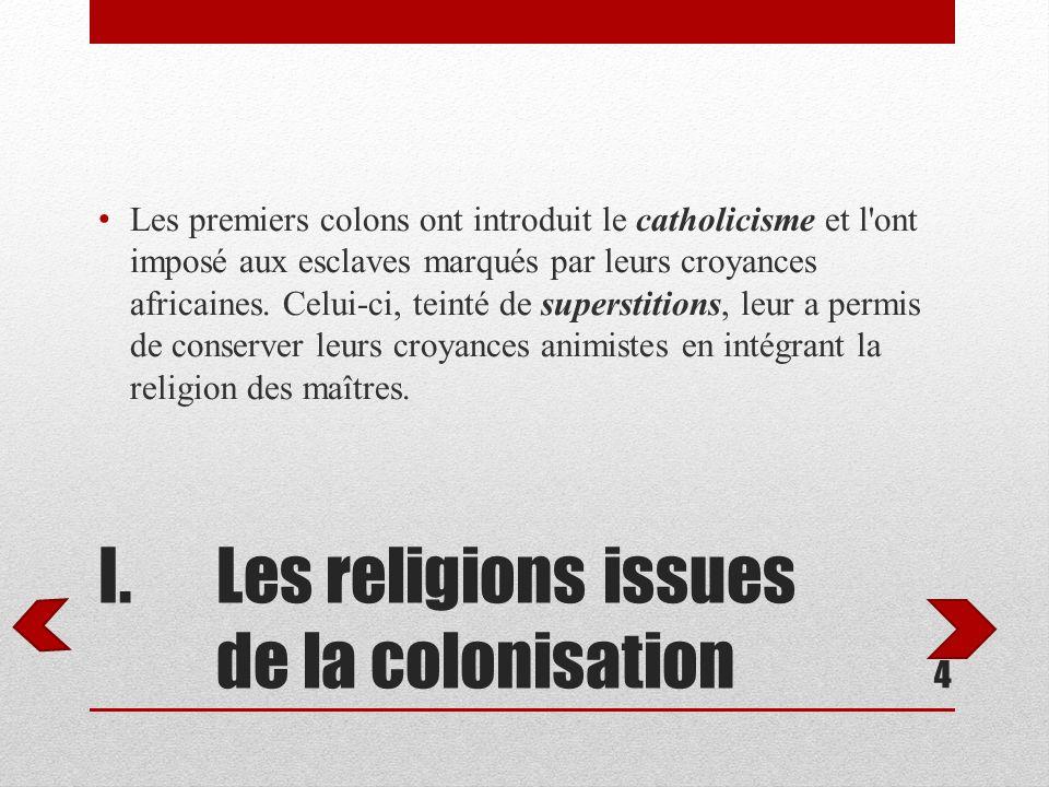 I.Les religions issues de la colonisation Les premiers colons ont introduit le catholicisme et l'ont imposé aux esclaves marqués par leurs croyances a