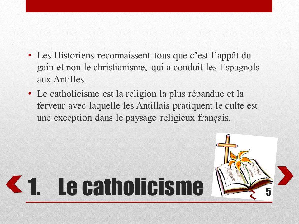 1.Le catholicisme Les Historiens reconnaissent tous que cest lappât du gain et non le christianisme, qui a conduit les Espagnols aux Antilles. Le cath