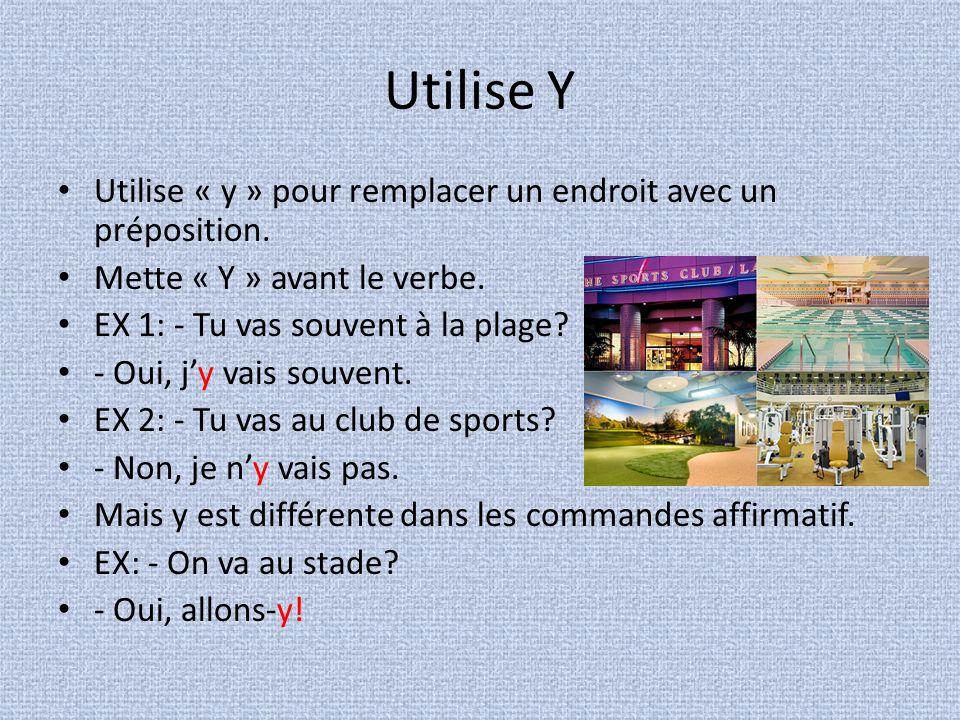 Utilise Y Utilise « y » pour remplacer un endroit avec un préposition. Mette « Y » avant le verbe. EX 1: - Tu vas souvent à la plage? - Oui, jy vais s