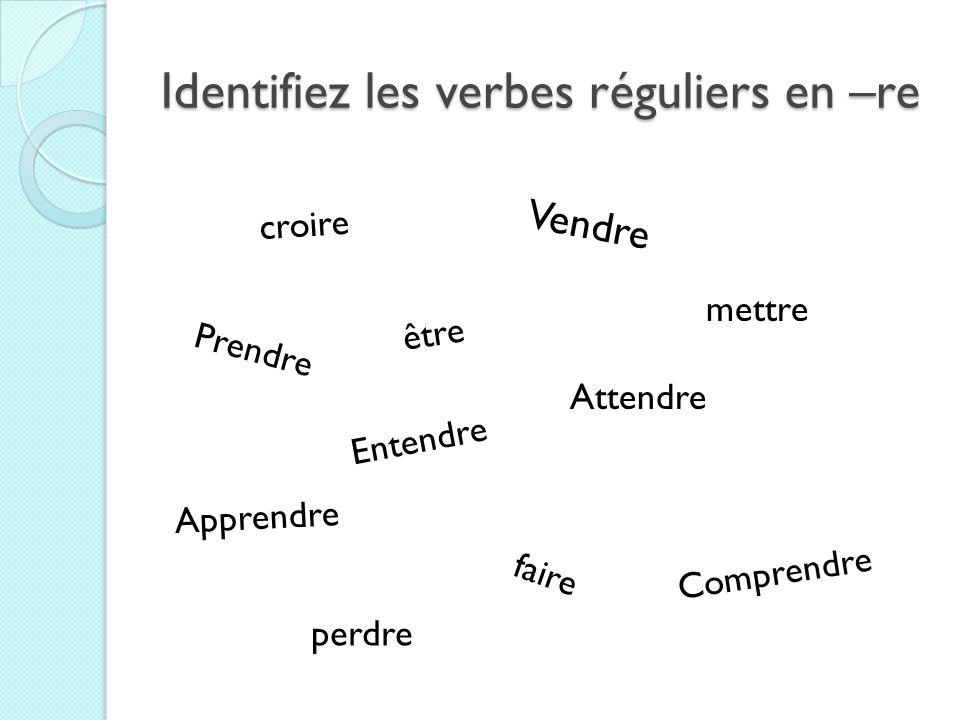 Identifiez les verbes réguliers en –re Vendre Prendre Comprendre Attendre Apprendre être faire mettre croire Entendre perdre