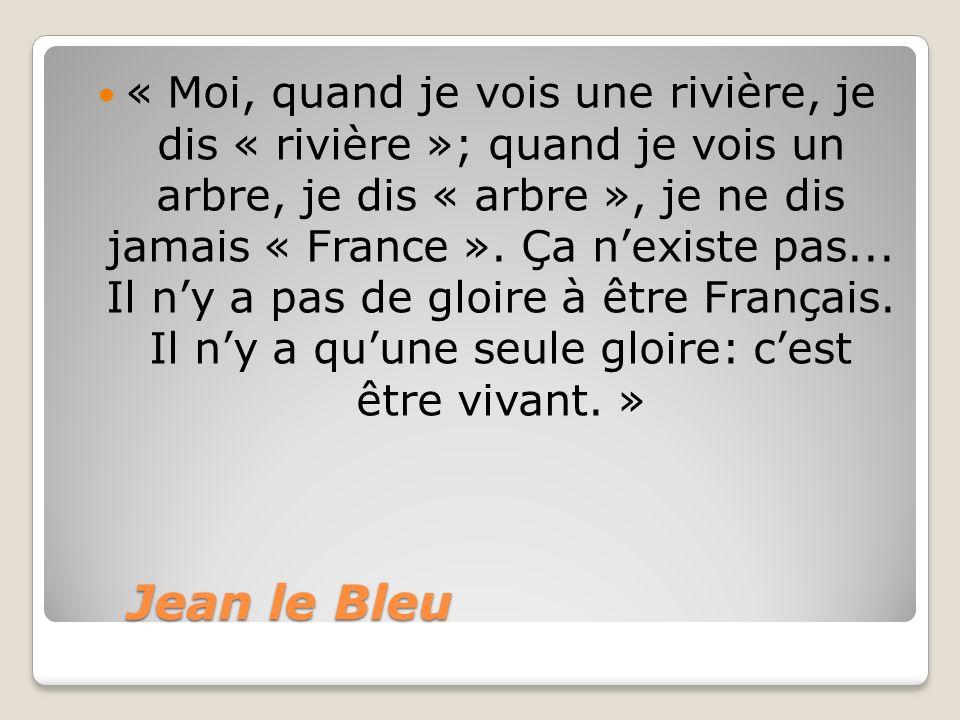 Jean le Bleu Jean le Bleu « Moi, quand je vois une rivière, je dis « rivière »; quand je vois un arbre, je dis « arbre », je ne dis jamais « France ».