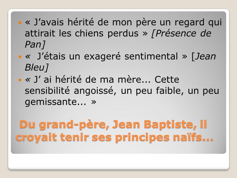 Du grand-père, Jean Baptiste, il croyait tenir ses principes naïfs... Du grand-père, Jean Baptiste, il croyait tenir ses principes naïfs... « Javais h