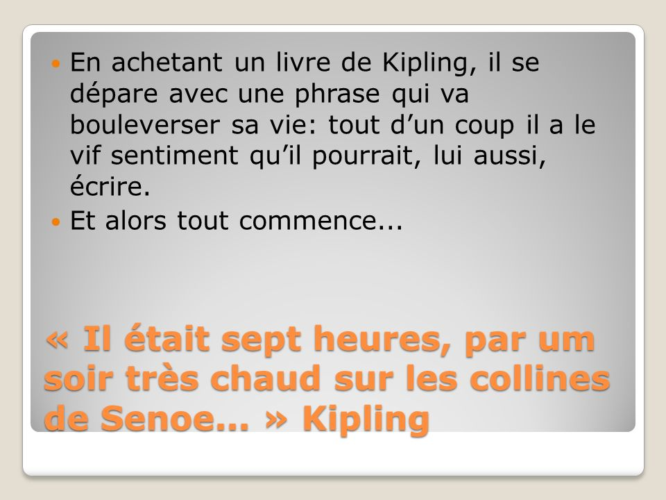 « Il était sept heures, par um soir très chaud sur les collines de Senoe... » Kipling En achetant un livre de Kipling, il se dépare avec une phrase qu