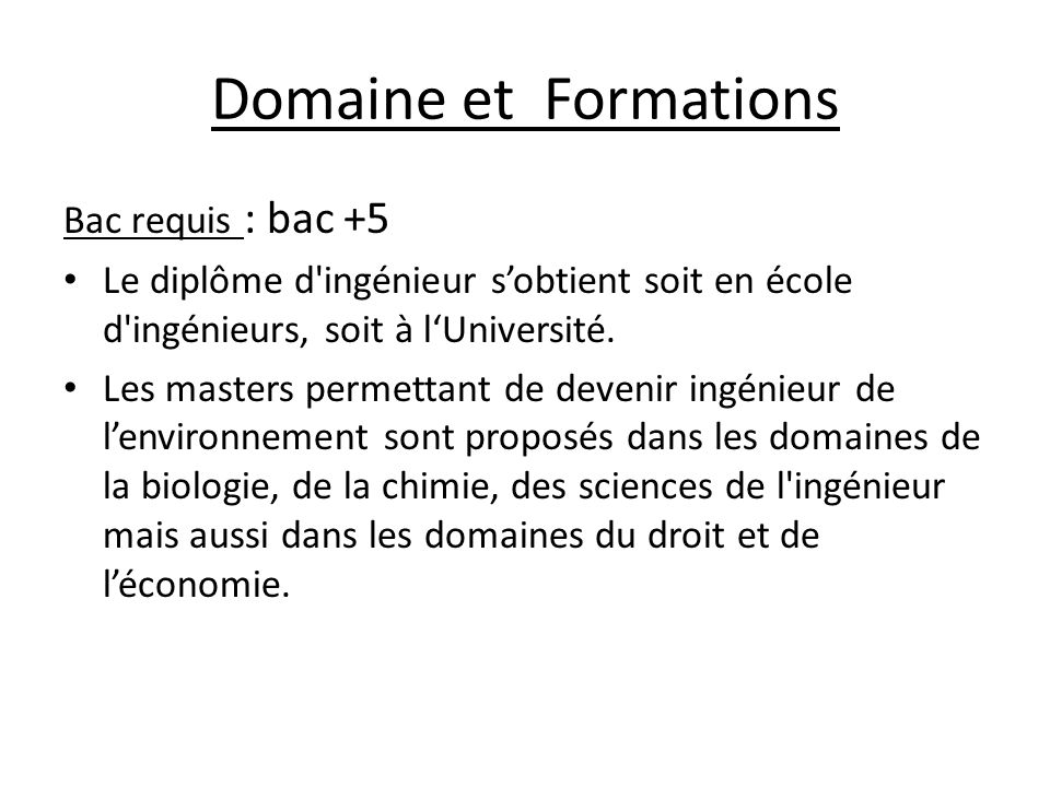 Domaine et Formations Bac requis : bac +5 Le diplôme d'ingénieur sobtient soit en école d'ingénieurs, soit à lUniversité. Les masters permettant de de