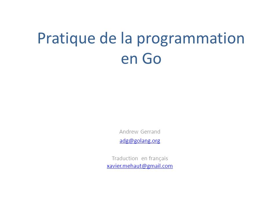 Pratique de la programmation en Go Andrew Gerrand adg@golang.org Traduction en français xavier.mehaut@gmail.com xavier.mehaut@gmail.com