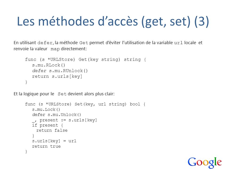 Les méthodes daccès (get, set) (3) En utilisant defer, la méthode Get permet déviter lutilisation de la variable url locale et renvoie la valeur map directement: func (s *URLStore) Get(key string) string { s.mu.RLock() defer s.mu.RUnlock() return s.urls[key] } Et la logique pour le Set devient alors plus clair: func (s *URLStore) Set(key, url string) bool { s.mu.Lock() defer s.mu.Unlock() _, present := s.urls[key] if present { return false } s.urls[key] = url return true }