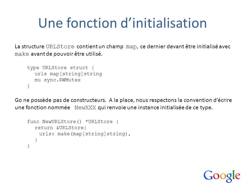Une fonction dinitialisation La structure URLStore contient un champ map, ce dernier devant être initialisé avec make avant de pouvoir être utilisé. t
