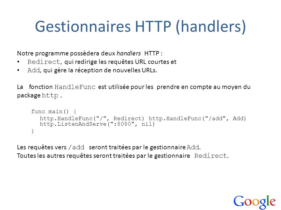 Gestionnaires HTTP (handlers) Notre programme possèdera deux handlers HTTP : Redirect, qui redirige les requêtes URL courtes et Add, qui gère la récep