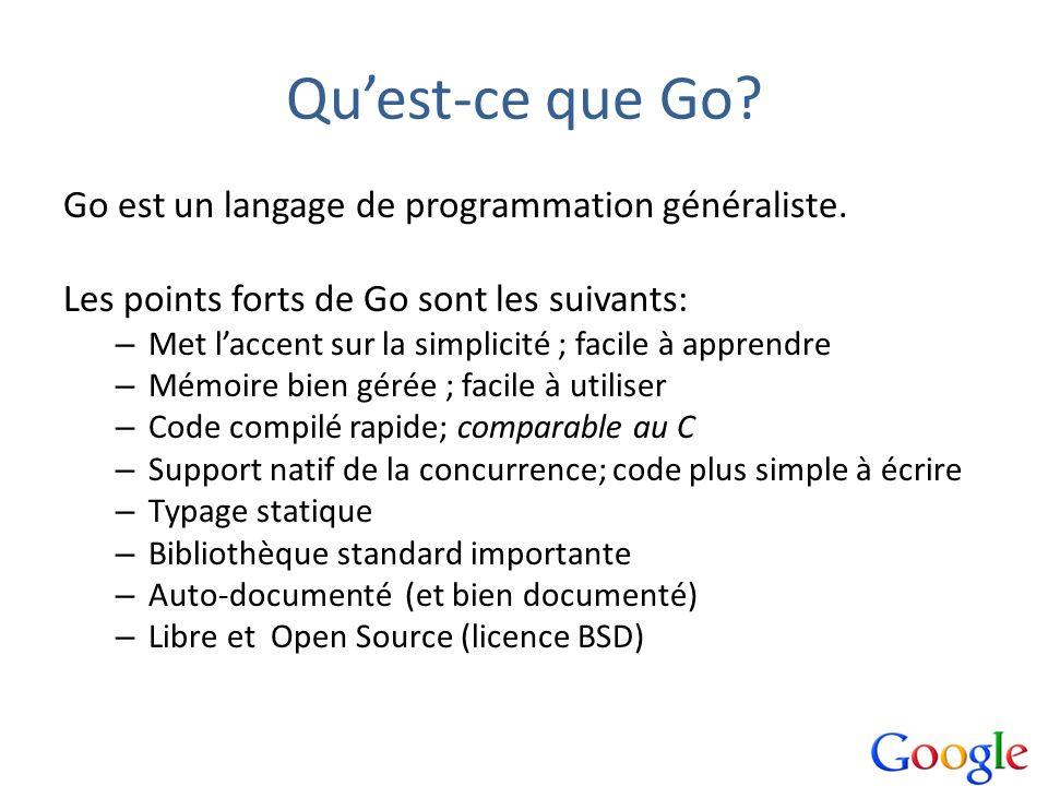 Quest-ce que Go? Go est un langage de programmation généraliste. Les points forts de Go sont les suivants: – Met laccent sur la simplicité ; facile à