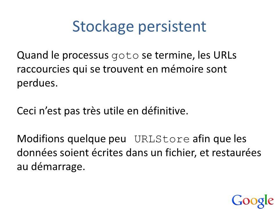 Stockage persistent Quand le processus goto se termine, les URLs raccourcies qui se trouvent en mémoire sont perdues. Ceci nest pas très utile en défi