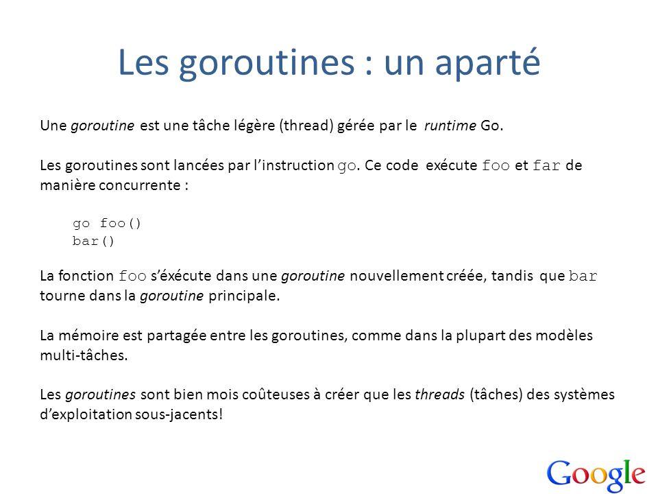 Les goroutines : un aparté Une goroutine est une tâche légère (thread) gérée par le runtime Go. Les goroutines sont lancées par linstruction go. Ce co