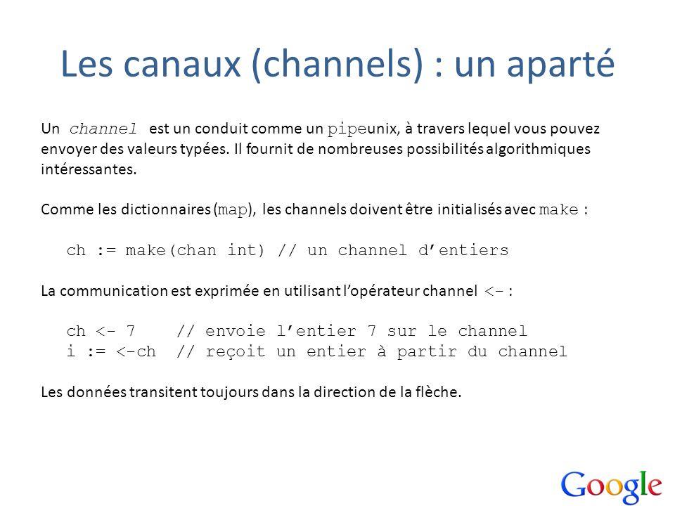 Les canaux (channels) : un aparté Un channel est un conduit comme un pipe unix, à travers lequel vous pouvez envoyer des valeurs typées. Il fournit de